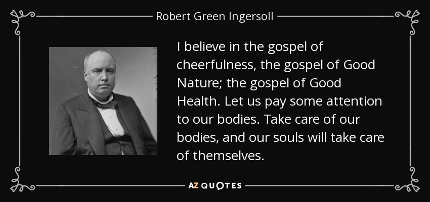 I believe in the gospel of cheerfulness, the gospel of Good Nature; the gospel of Good Health. Let us pay some attention to our bodies. Take care of our bodies, and our souls will take care of themselves. - Robert Green Ingersoll