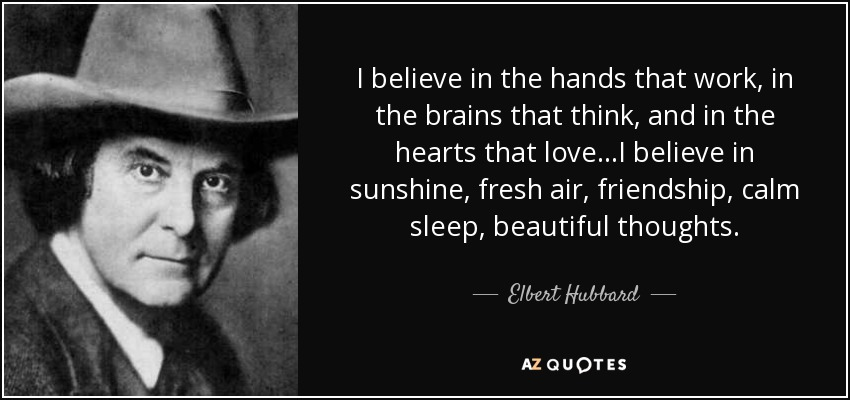 I believe in the hands that work, in the brains that think, and in the hearts that love...I believe in sunshine, fresh air, friendship, calm sleep, beautiful thoughts. - Elbert Hubbard