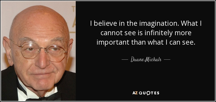 I believe in the imagination. What I cannot see is infinitely more important than what I can see. - Duane Michals