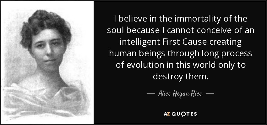 I believe in the immortality of the soul because I cannot conceive of an intelligent First Cause creating human beings through long process of evolution in this world only to destroy them. - Alice Hegan Rice