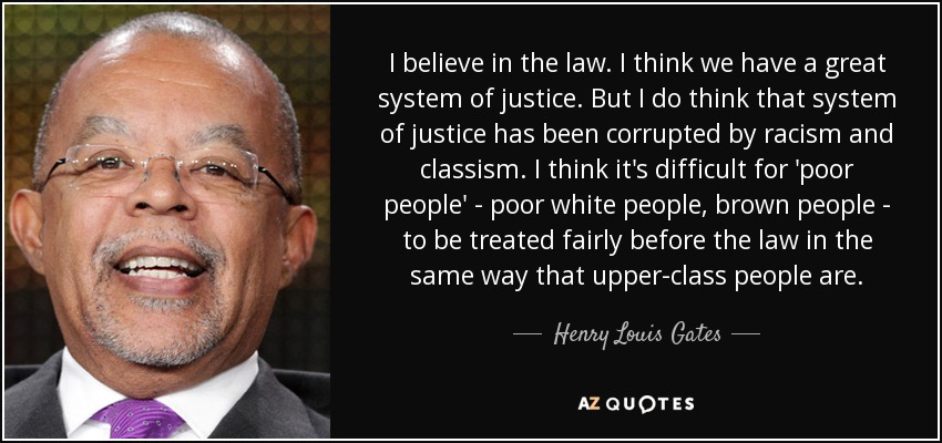 I believe in the law. I think we have a great system of justice. But I do think that system of justice has been corrupted by racism and classism. I think it's difficult for 'poor people' - poor white people, brown people - to be treated fairly before the law in the same way that upper-class people are. - Henry Louis Gates