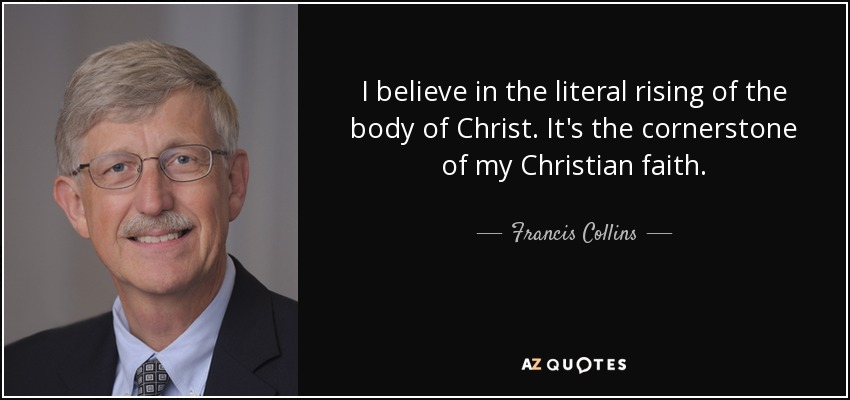 I believe in the literal rising of the body of Christ. It's the cornerstone of my Christian faith. - Francis Collins