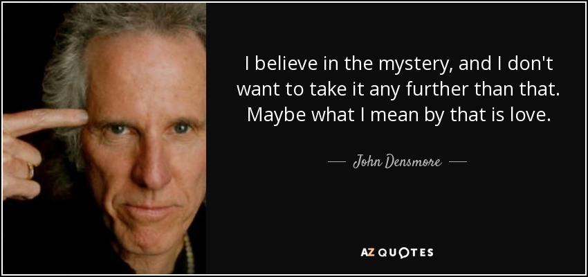 I believe in the mystery, and I don't want to take it any further than that. Maybe what I mean by that is love. - John Densmore