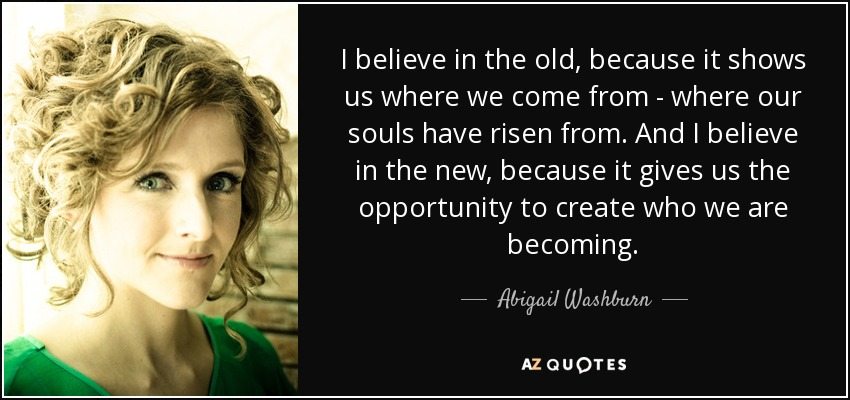 I believe in the old, because it shows us where we come from - where our souls have risen from. And I believe in the new, because it gives us the opportunity to create who we are becoming. - Abigail Washburn