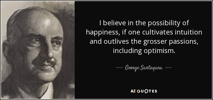 I believe in the possibility of happiness, if one cultivates intuition and outlives the grosser passions, including optimism. - George Santayana