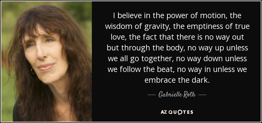 I believe in the power of motion, the wisdom of gravity, the emptiness of true love, the fact that there is no way out but through the body, no way up unless we all go together, no way down unless we follow the beat, no way in unless we embrace the dark. - Gabrielle Roth