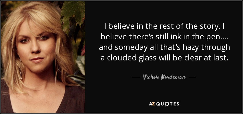 I believe in the rest of the story. I believe there's still ink in the pen.... and someday all that's hazy through a clouded glass will be clear at last. - Nichole Nordeman