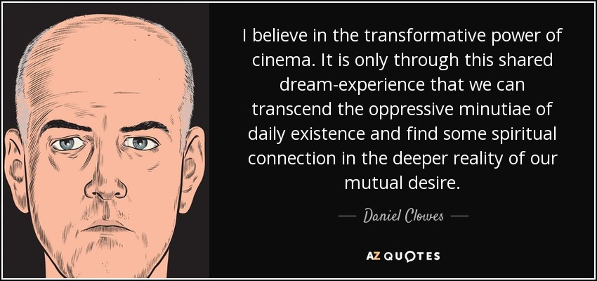 I believe in the transformative power of cinema. It is only through this shared dream-experience that we can transcend the oppressive minutiae of daily existence and find some spiritual connection in the deeper reality of our mutual desire. - Daniel Clowes
