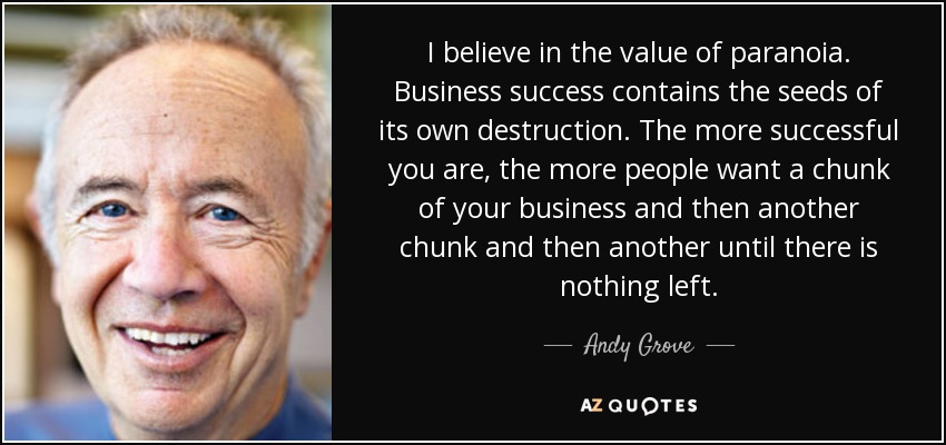 I believe in the value of paranoia. Business success contains the seeds of its own destruction. The more successful you are, the more people want a chunk of your business and then another chunk and then another until there is nothing left. - Andy Grove