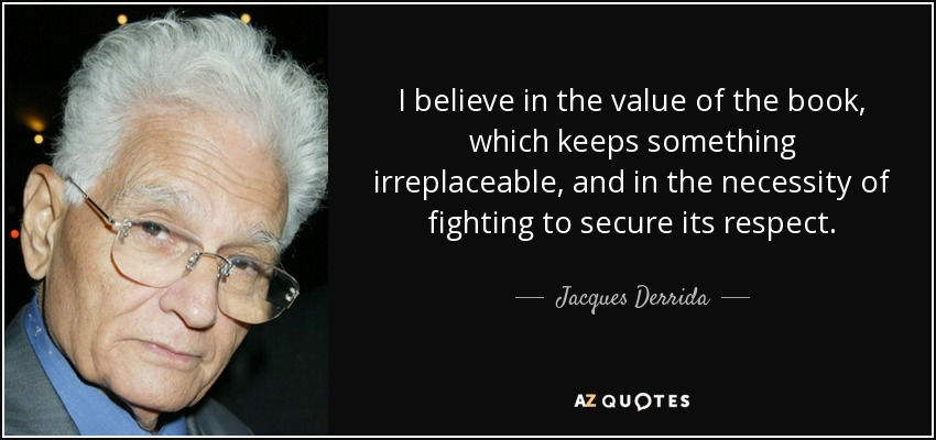 I believe in the value of the book, which keeps something irreplaceable, and in the necessity of fighting to secure its respect. - Jacques Derrida