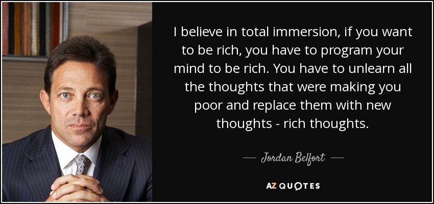 I believe in total immersion, if you want to be rich, you have to program your mind to be rich. You have to unlearn all the thoughts that were making you poor and replace them with new thoughts - rich thoughts. - Jordan Belfort