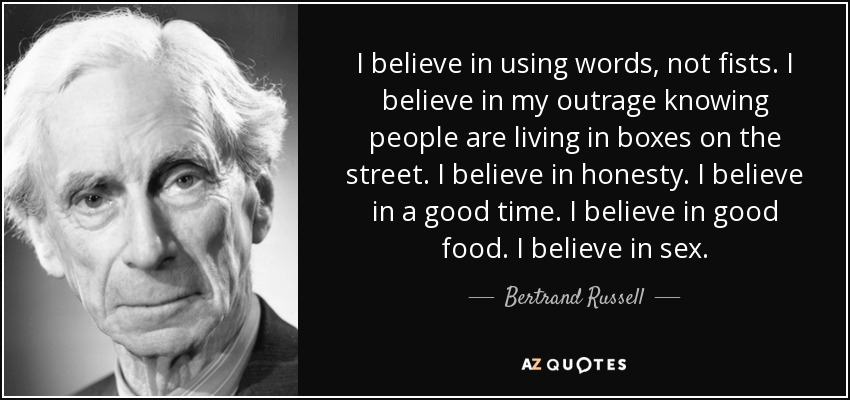 I believe in using words, not fists. I believe in my outrage knowing people are living in boxes on the street. I believe in honesty. I believe in a good time. I believe in good food. I believe in sex. - Bertrand Russell