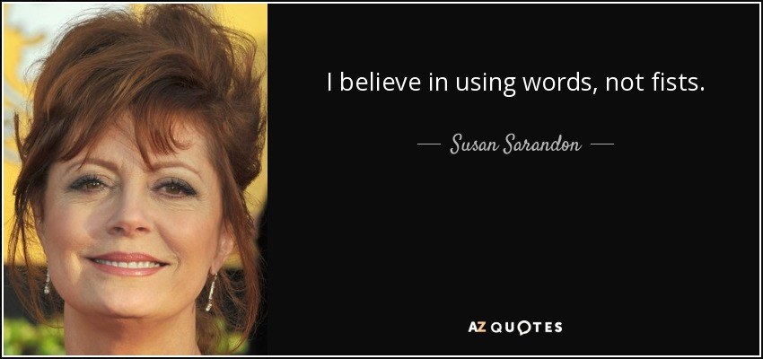 I believe in using words, not fists. - Susan Sarandon