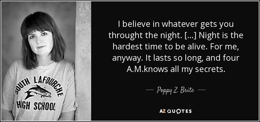I believe in whatever gets you throught the night. [...] Night is the hardest time to be alive. For me, anyway. It lasts so long, and four A.M.knows all my secrets. - Poppy Z. Brite
