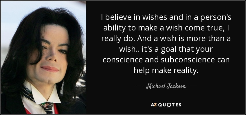 I believe in wishes and in a person's ability to make a wish come true, I really do. And a wish is more than a wish.. it's a goal that your conscience and subconscience can help make reality. - Michael Jackson