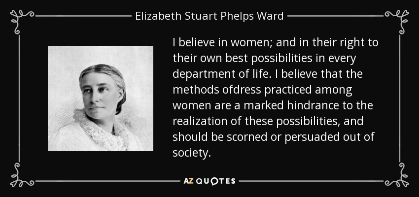 I believe in women; and in their right to their own best possibilities in every department of life. I believe that the methods ofdress practiced among women are a marked hindrance to the realization of these possibilities, and should be scorned or persuaded out of society. - Elizabeth Stuart Phelps Ward