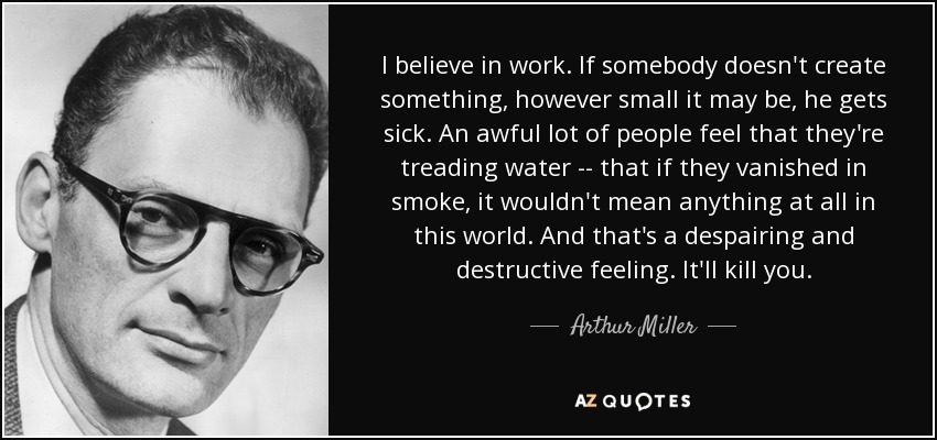 I believe in work. If somebody doesn't create something, however small it may be, he gets sick. An awful lot of people feel that they're treading water -- that if they vanished in smoke, it wouldn't mean anything at all in this world. And that's a despairing and destructive feeling. It'll kill you. - Arthur Miller