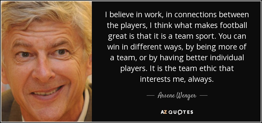 I believe in work, in connections between the players, I think what makes football great is that it is a team sport. You can win in different ways, by being more of a team, or by having better individual players. It is the team ethic that interests me, always. - Arsene Wenger