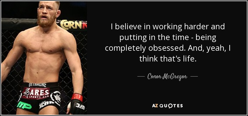 I believe in working harder and putting in the time - being completely obsessed. And, yeah, I think that's life. - Conor McGregor