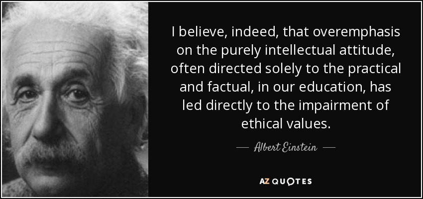 I believe, indeed, that overemphasis on the purely intellectual attitude, often directed solely to the practical and factual, in our education, has led directly to the impairment of ethical values. - Albert Einstein