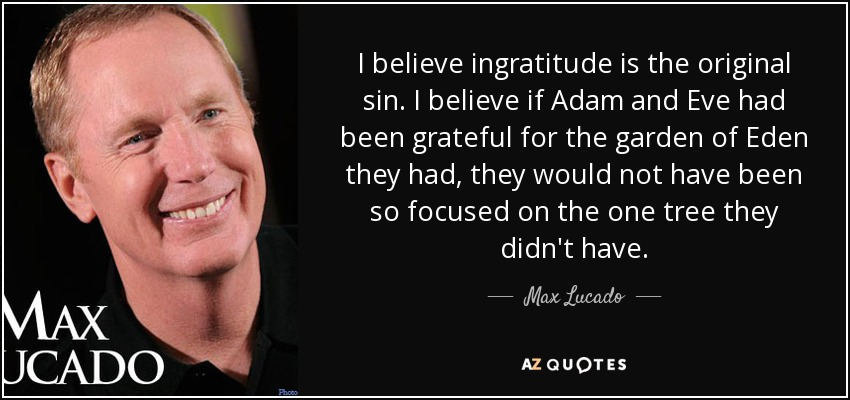 I believe ingratitude is the original sin. I believe if Adam and Eve had been grateful for the garden of Eden they had, they would not have been so focused on the one tree they didn't have. - Max Lucado