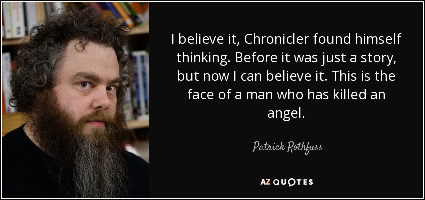 I believe it, Chronicler found himself thinking. Before it was just a story, but now I can believe it. This is the face of a man who has killed an angel. - Patrick Rothfuss
