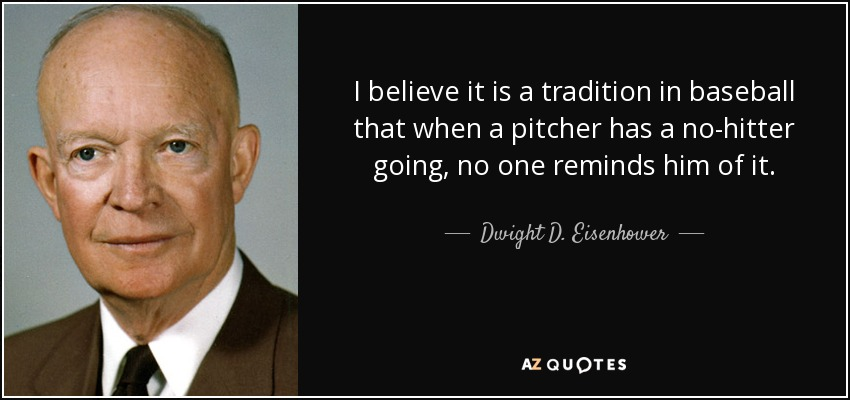 I believe it is a tradition in baseball that when a pitcher has a no-hitter going, no one reminds him of it. - Dwight D. Eisenhower