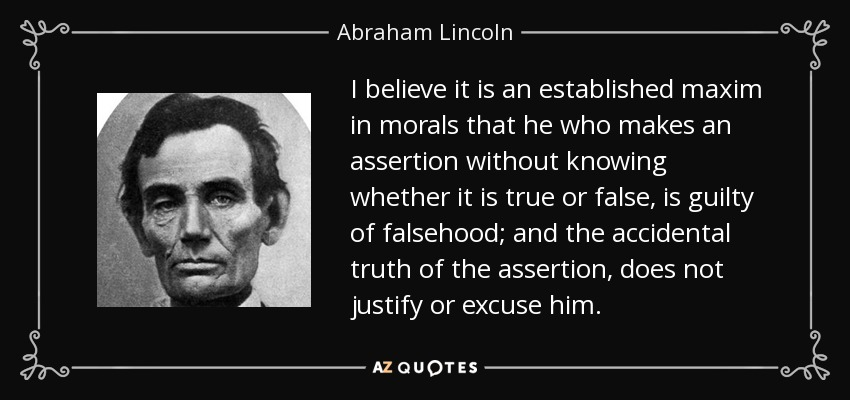 I believe it is an established maxim in morals that he who makes an assertion without knowing whether it is true or false, is guilty of falsehood; and the accidental truth of the assertion, does not justify or excuse him. - Abraham Lincoln