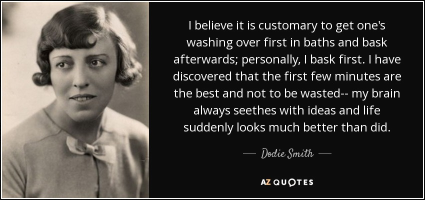I believe it is customary to get one's washing over first in baths and bask afterwards; personally, I bask first. I have discovered that the first few minutes are the best and not to be wasted-- my brain always seethes with ideas and life suddenly looks much better than did. - Dodie Smith