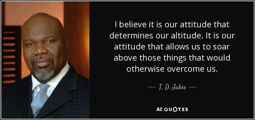 I believe it is our attitude that determines our altitude. It is our attitude that allows us to soar above those things that would otherwise overcome us. - T. D. Jakes