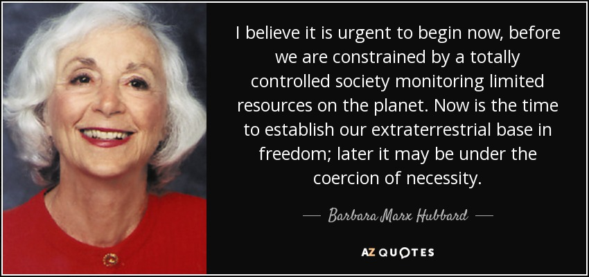 I believe it is urgent to begin now, before we are constrained by a totally controlled society monitoring limited resources on the planet. Now is the time to establish our extraterrestrial base in freedom; later it may be under the coercion of necessity. - Barbara Marx Hubbard