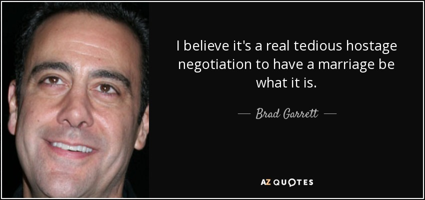 I believe it's a real tedious hostage negotiation to have a marriage be what it is. - Brad Garrett