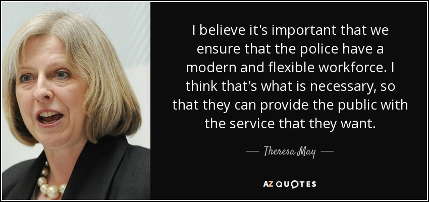 I believe it's important that we ensure that the police have a modern and flexible workforce. I think that's what is necessary, so that they can provide the public with the service that they want. - Theresa May