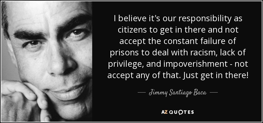 I believe it's our responsibility as citizens to get in there and not accept the constant failure of prisons to deal with racism, lack of privilege, and impoverishment - not accept any of that. Just get in there! - Jimmy Santiago Baca
