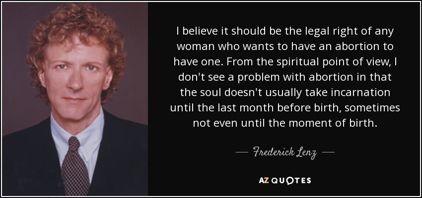 I believe it should be the legal right of any woman who wants to have an abortion to have one. From the spiritual point of view, I don't see a problem with abortion in that the soul doesn't usually take incarnation until the last month before birth, sometimes not even until the moment of birth. - Frederick Lenz