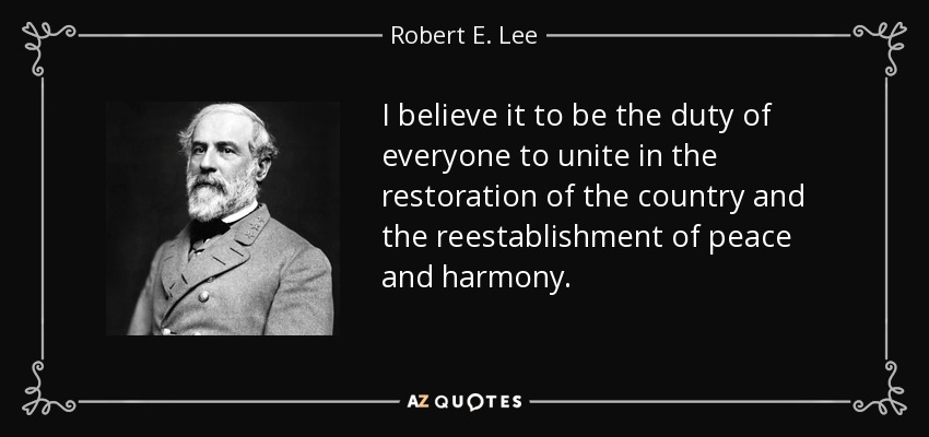 I believe it to be the duty of everyone to unite in the restoration of the country and the reestablishment of peace and harmony. - Robert E. Lee
