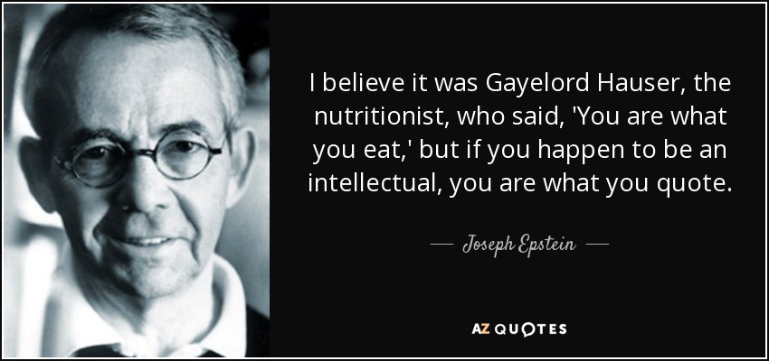 I believe it was Gayelord Hauser, the nutritionist, who said, 'You are what you eat,' but if you happen to be an intellectual, you are what you quote. - Joseph Epstein