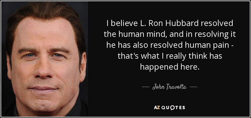 I believe L. Ron Hubbard resolved the human mind, and in resolving it he has also resolved human pain - that's what I really think has happened here. - John Travolta