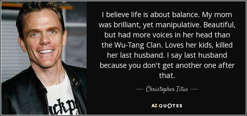 Christopher Titus Quote I Believe Life Is About Balance My Mom Was