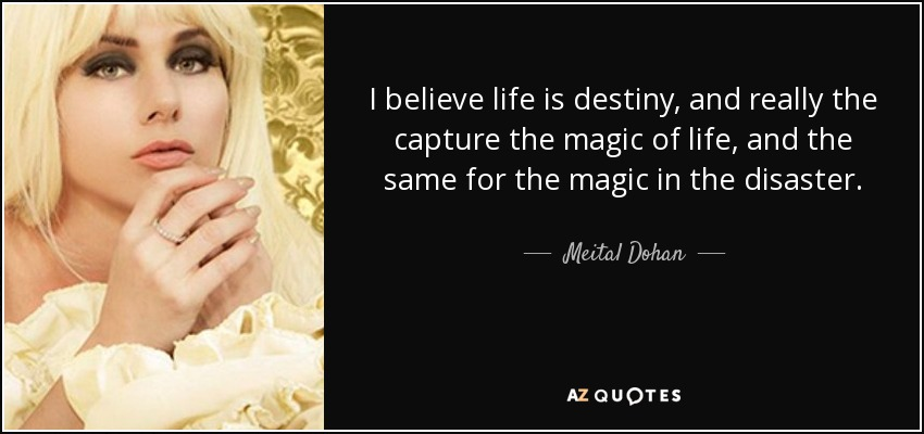 I believe life is destiny, and really the capture the magic of life, and the same for the magic in the disaster. - Meital Dohan