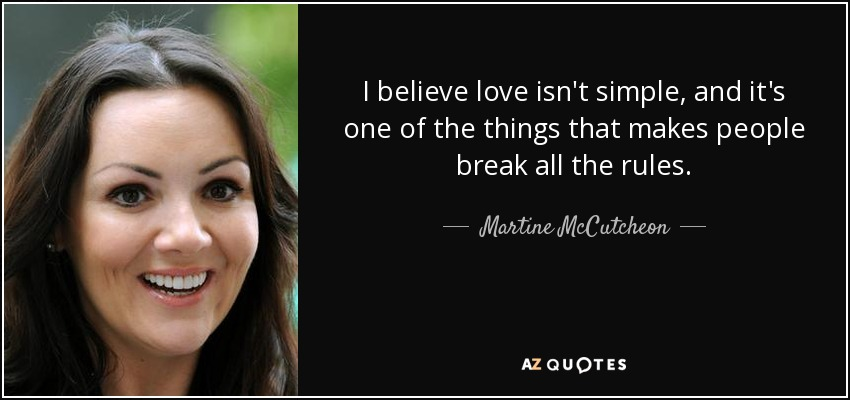 I believe love isn't simple, and it's one of the things that makes people break all the rules. - Martine McCutcheon