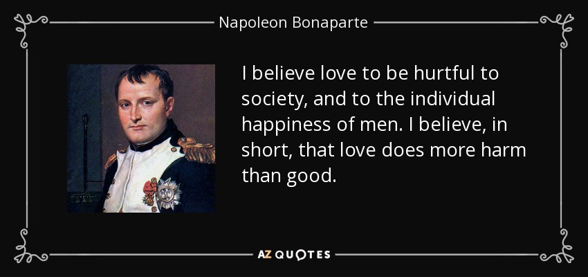 I believe love to be hurtful to society, and to the individual happiness of men. I believe, in short, that love does more harm than good. - Napoleon Bonaparte