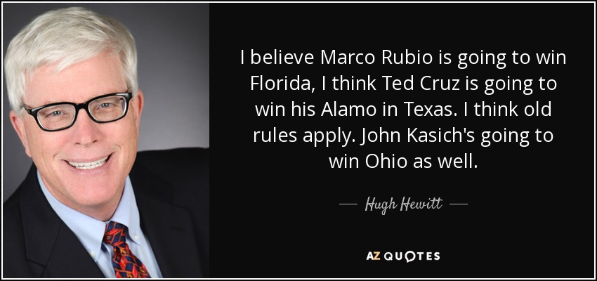 I believe Marco Rubio is going to win Florida, I think Ted Cruz is going to win his Alamo in Texas. I think old rules apply. John Kasich's going to win Ohio as well. - Hugh Hewitt