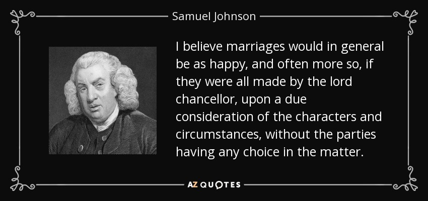 I believe marriages would in general be as happy, and often more so, if they were all made by the lord chancellor, upon a due consideration of the characters and circumstances, without the parties having any choice in the matter. - Samuel Johnson