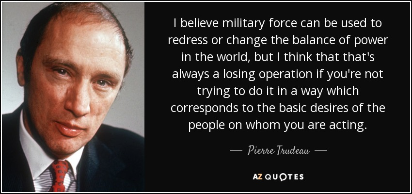 I believe military force can be used to redress or change the balance of power in the world, but I think that that's always a losing operation if you're not trying to do it in a way which corresponds to the basic desires of the people on whom you are acting. - Pierre Trudeau