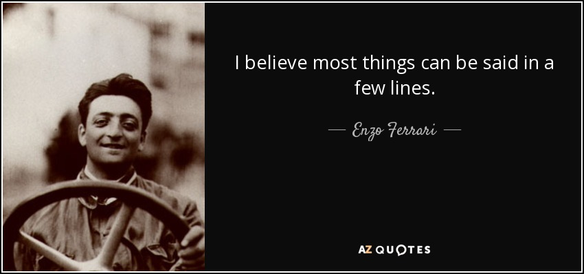 I believe most things can be said in a few lines. - Enzo Ferrari