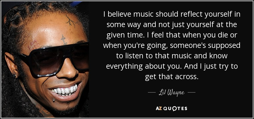 I believe music should reflect yourself in some way and not just yourself at the given time. I feel that when you die or when you're going, someone's supposed to listen to that music and know everything about you. And I just try to get that across. - Lil Wayne