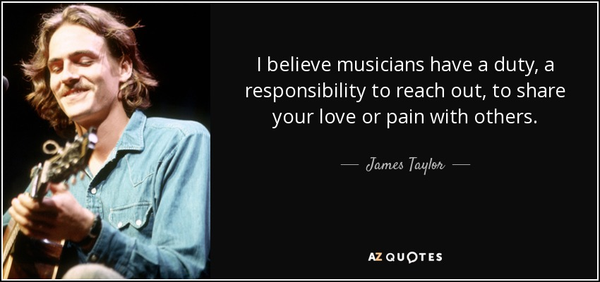 I believe musicians have a duty, a responsibility to reach out, to share your love or pain with others. - James Taylor