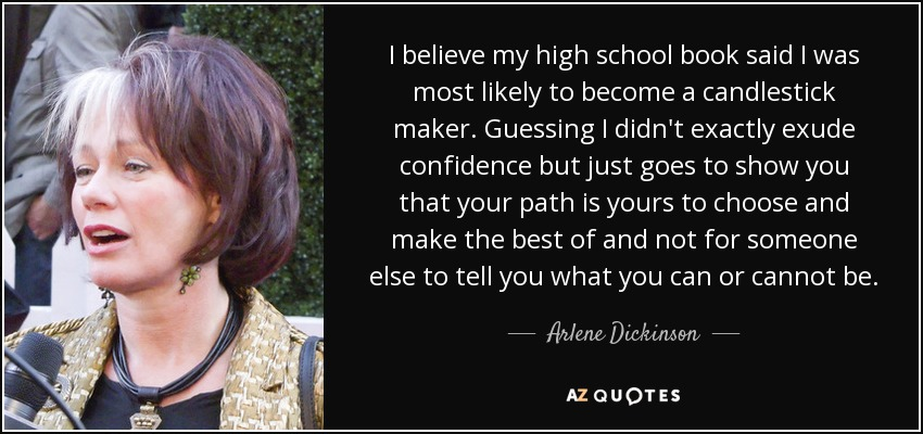 I believe my high school book said I was most likely to become a candlestick maker. Guessing I didn't exactly exude confidence but just goes to show you that your path is yours to choose and make the best of and not for someone else to tell you what you can or cannot be. - Arlene Dickinson