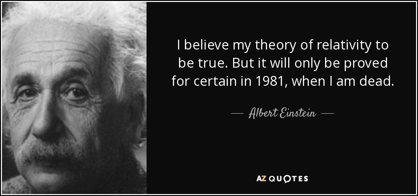 I believe my theory of relativity to be true. But it will only be proved for certain in 1981, when I am dead. - Albert Einstein